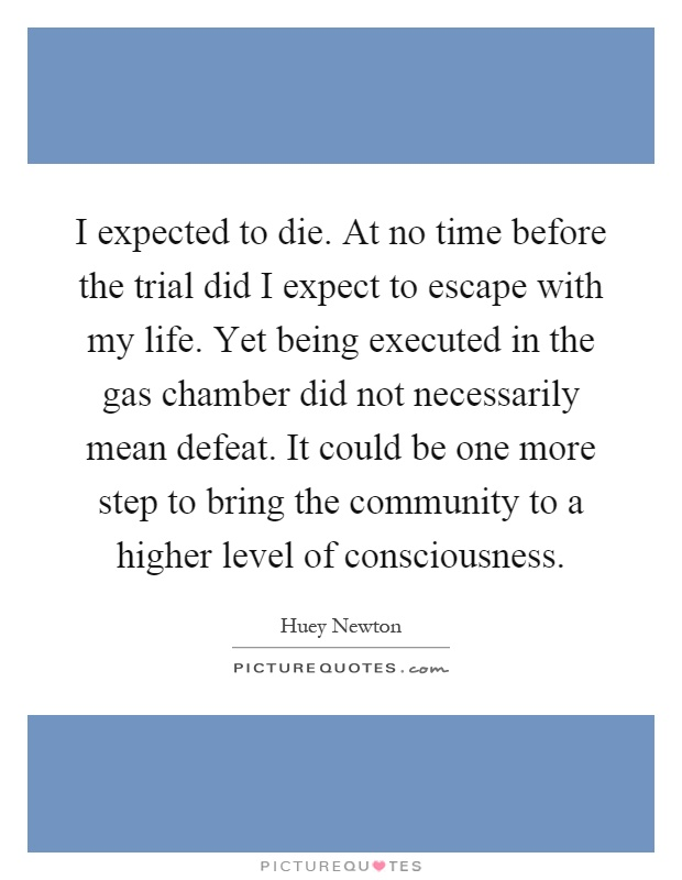 I expected to die. At no time before the trial did I expect to escape with my life. Yet being executed in the gas chamber did not necessarily mean defeat. It could be one more step to bring the community to a higher level of consciousness Picture Quote #1