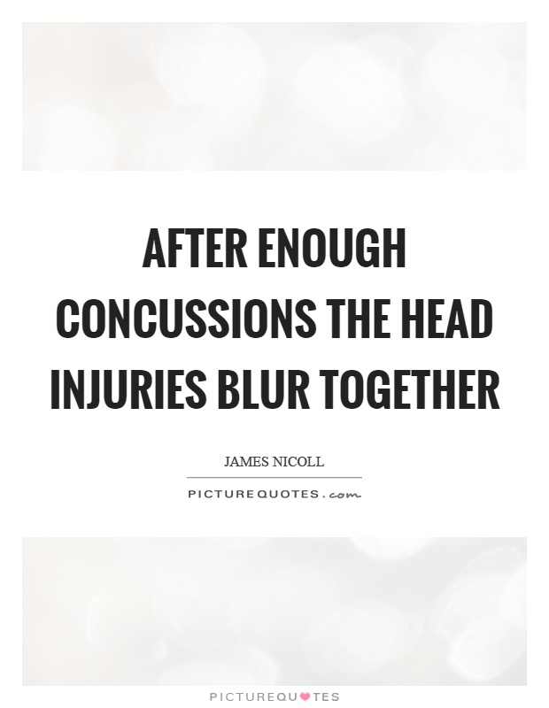After enough concussions the head injuries blur together Picture Quote #1