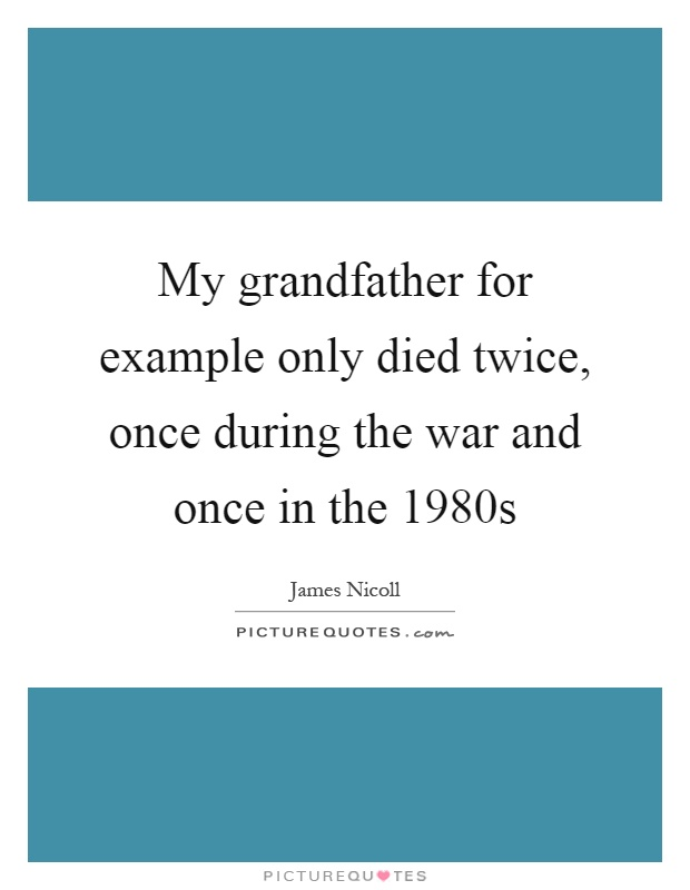 My grandfather for example only died twice, once during the war and once in the 1980s Picture Quote #1