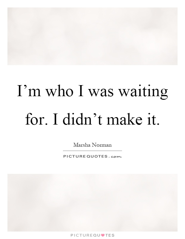 I'm who I was waiting for. I didn't make it Picture Quote #1