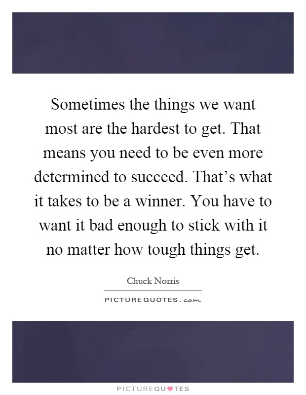 Sometimes the things we want most are the hardest to get. That means you need to be even more determined to succeed. That's what it takes to be a winner. You have to want it bad enough to stick with it no matter how tough things get Picture Quote #1