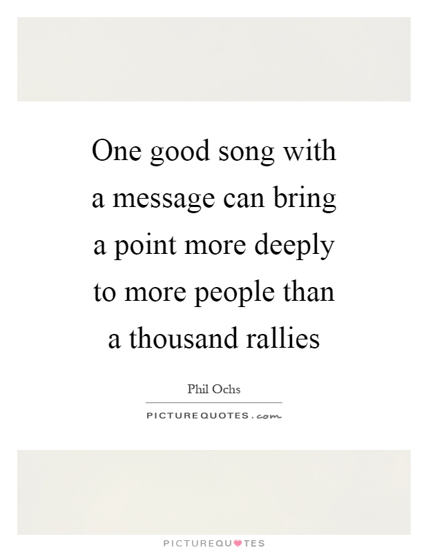 One good song with a message can bring a point more deeply to more people than a thousand rallies Picture Quote #1
