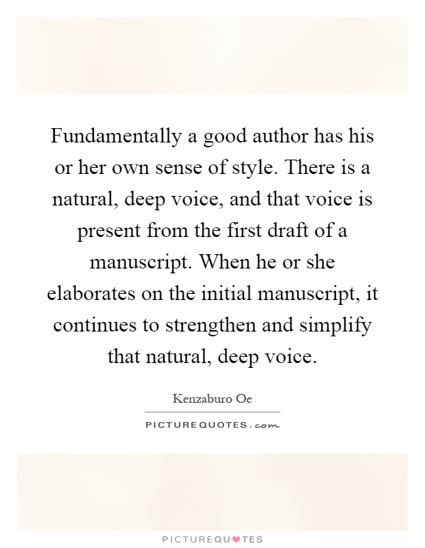Fundamentally a good author has his or her own sense of style. There is a natural, deep voice, and that voice is present from the first draft of a manuscript. When he or she elaborates on the initial manuscript, it continues to strengthen and simplify that natural, deep voice Picture Quote #1