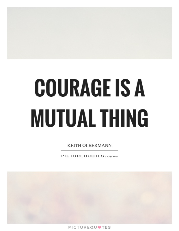 Courage is a mutual thing Picture Quote #1