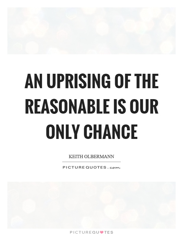 An uprising of the reasonable is our only chance Picture Quote #1