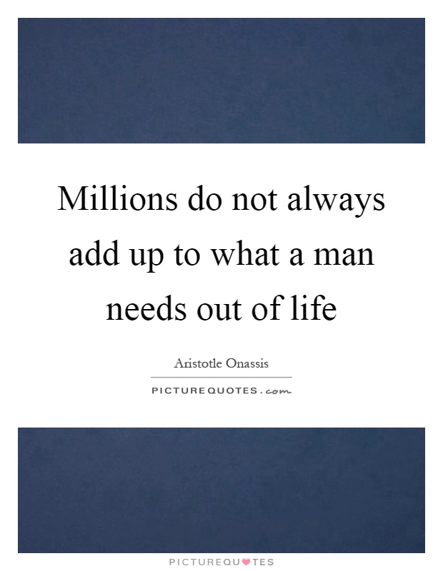 Millions do not always add up to what a man needs out of life Picture Quote #1
