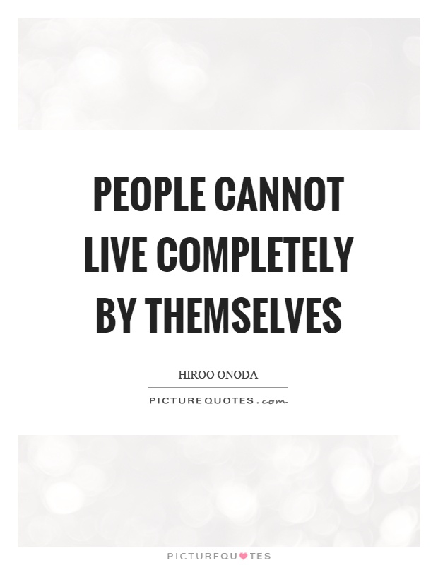 People cannot live completely by themselves Picture Quote #1