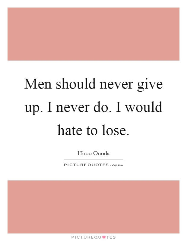 Men should never give up. I never do. I would hate to lose Picture Quote #1