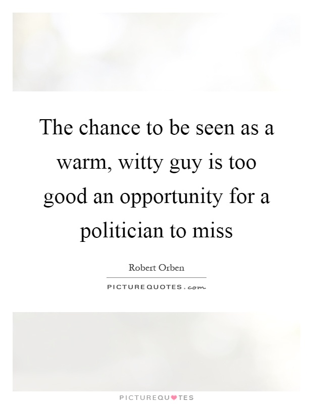 The chance to be seen as a warm, witty guy is too good an opportunity for a politician to miss Picture Quote #1