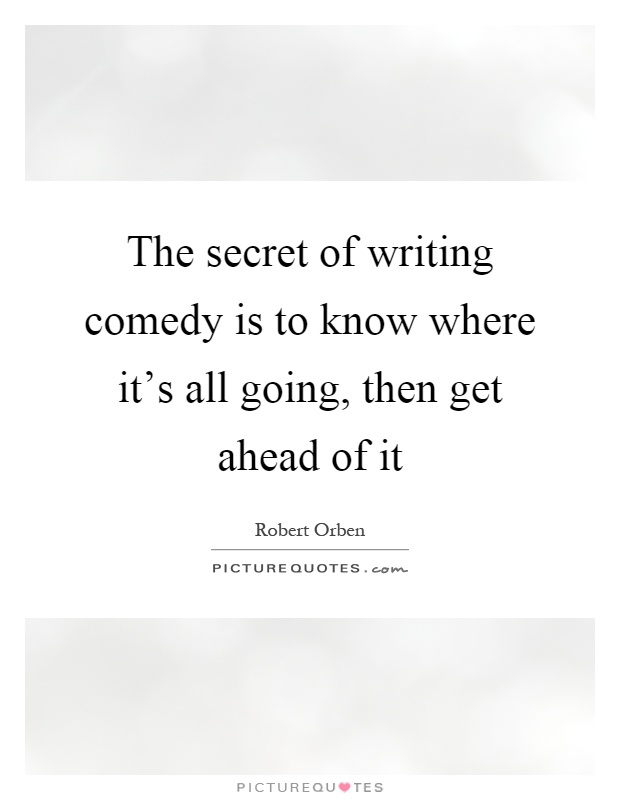 The secret of writing comedy is to know where it's all going, then get ahead of it Picture Quote #1