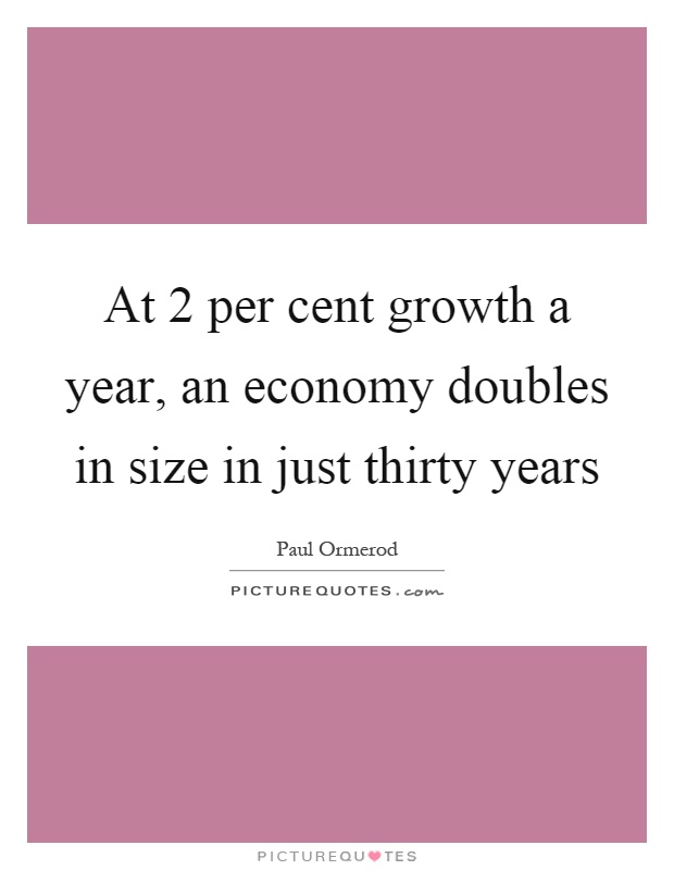 At 2 per cent growth a year, an economy doubles in size in just thirty years Picture Quote #1