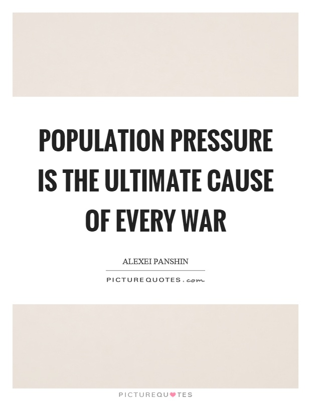 Population pressure is the ultimate cause of every war Picture Quote #1