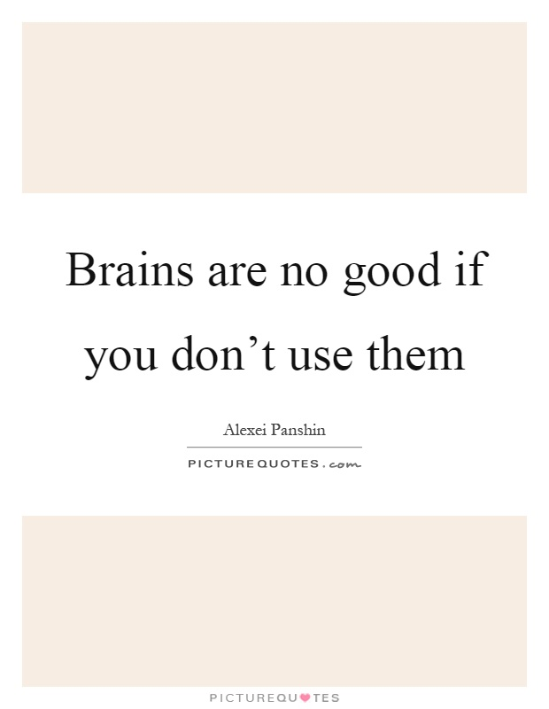 Brains are no good if you don't use them Picture Quote #1