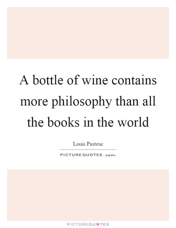 A bottle of wine contains more philosophy than all the books in the world Picture Quote #1
