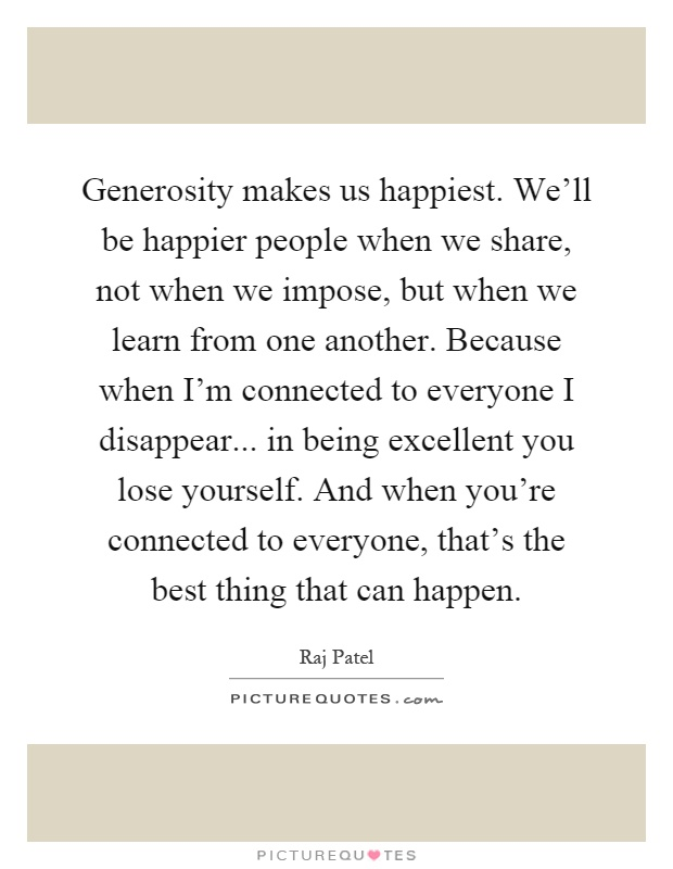 Generosity makes us happiest. We'll be happier people when we share, not when we impose, but when we learn from one another. Because when I'm connected to everyone I disappear... in being excellent you lose yourself. And when you're connected to everyone, that's the best thing that can happen Picture Quote #1