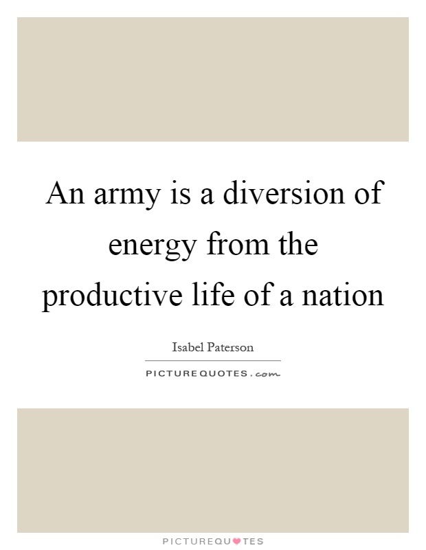 An army is a diversion of energy from the productive life of a nation Picture Quote #1