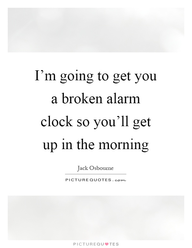 I'm going to get you a broken alarm clock so you'll get up in the morning Picture Quote #1