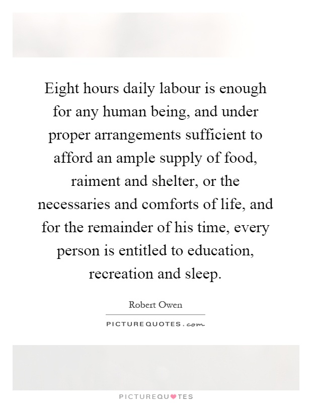 Eight hours daily labour is enough for any human being, and under proper arrangements sufficient to afford an ample supply of food, raiment and shelter, or the necessaries and comforts of life, and for the remainder of his time, every person is entitled to education, recreation and sleep Picture Quote #1