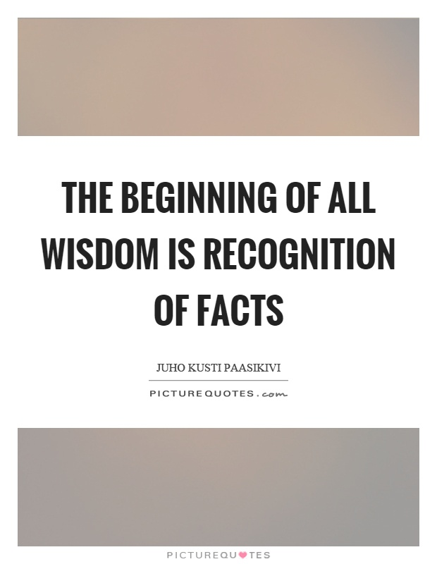 The beginning of all wisdom is recognition of facts Picture Quote #1