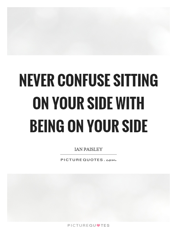 Never confuse sitting on your side with being on your side Picture Quote #1