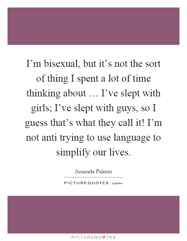 I'm bisexual, but it's not the sort of thing I spent a lot of time thinking about … I've slept with girls; I've slept with guys, so I guess that's what they call it! I'm not anti trying to use language to simplify our lives Picture Quote #1