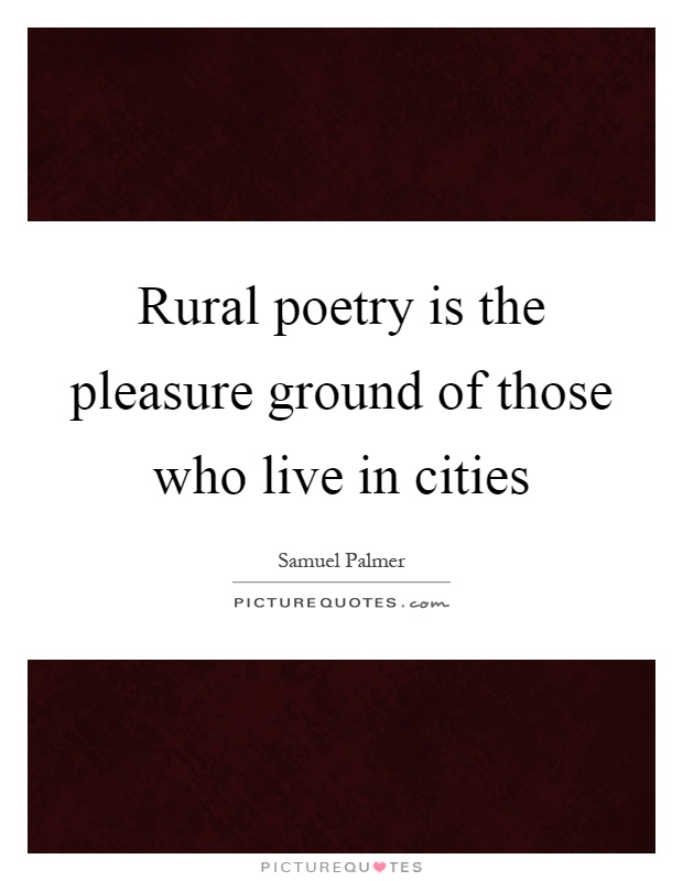 Rural poetry is the pleasure ground of those who live in cities Picture Quote #1