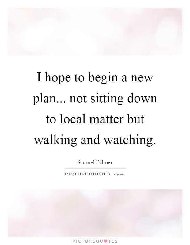 I hope to begin a new plan... not sitting down to local matter but walking and watching Picture Quote #1