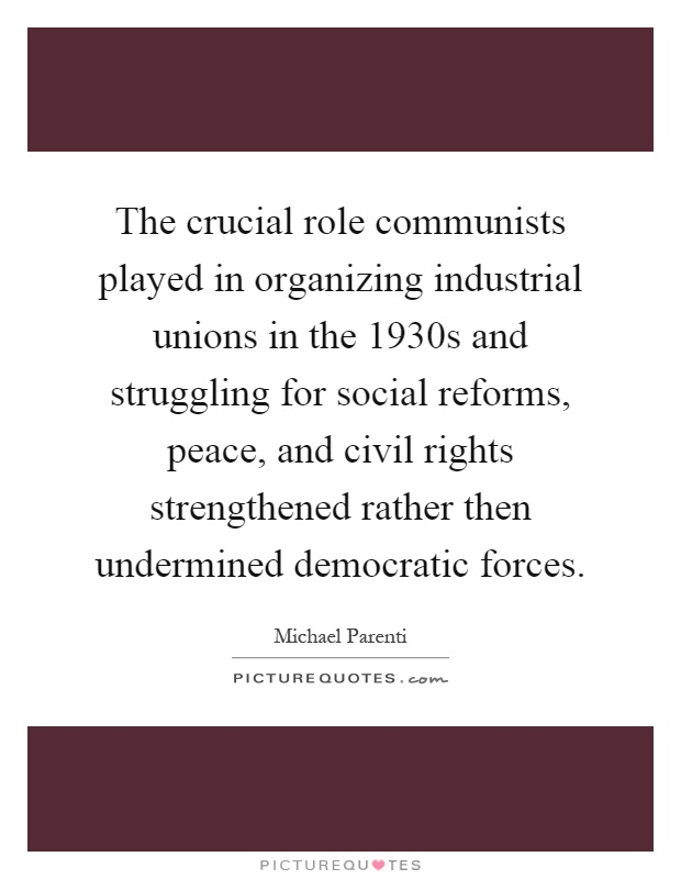The crucial role communists played in organizing industrial unions in the 1930s and struggling for social reforms, peace, and civil rights strengthened rather then undermined democratic forces Picture Quote #1