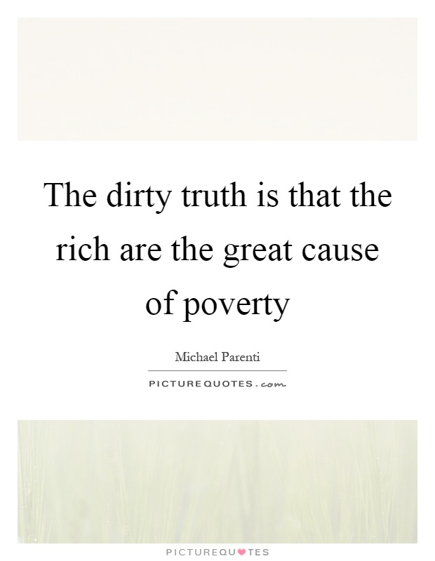 The dirty truth is that the rich are the great cause of poverty Picture Quote #1