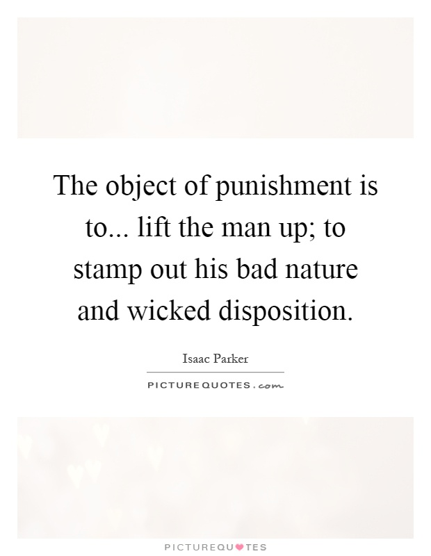 The object of punishment is to... lift the man up; to stamp out his bad nature and wicked disposition Picture Quote #1