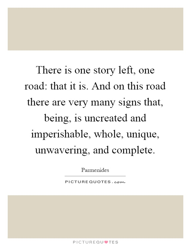 There is one story left, one road: that it is. And on this road there are very many signs that, being, is uncreated and imperishable, whole, unique, unwavering, and complete Picture Quote #1