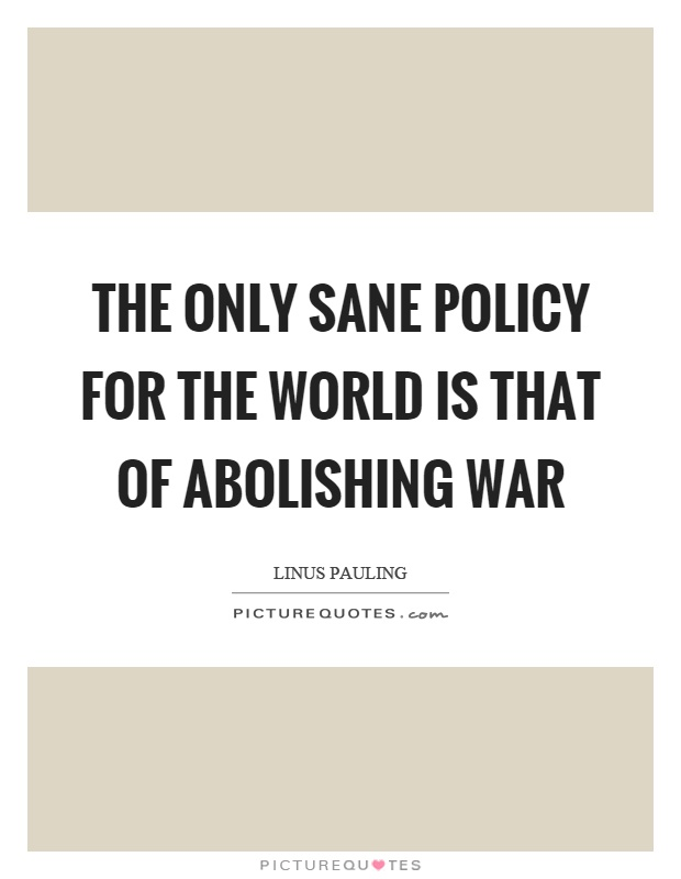 The only sane policy for the world is that of abolishing war Picture Quote #1