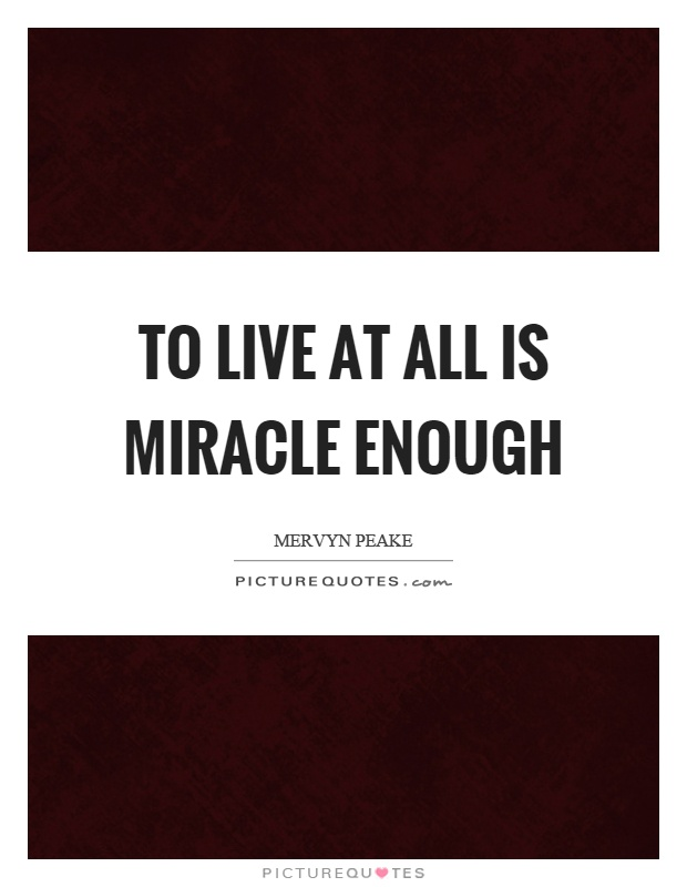 To live at all is miracle enough Picture Quote #1