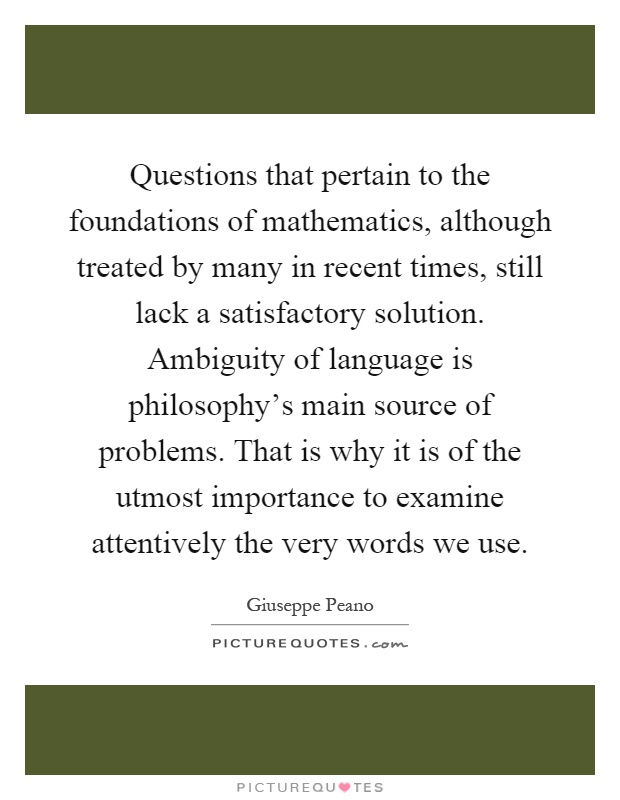 Questions that pertain to the foundations of mathematics, although treated by many in recent times, still lack a satisfactory solution. Ambiguity of language is philosophy's main source of problems. That is why it is of the utmost importance to examine attentively the very words we use Picture Quote #1