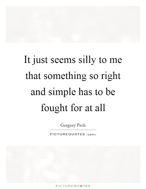It just seems silly to me that something so right and simple has to be fought for at all Picture Quote #1