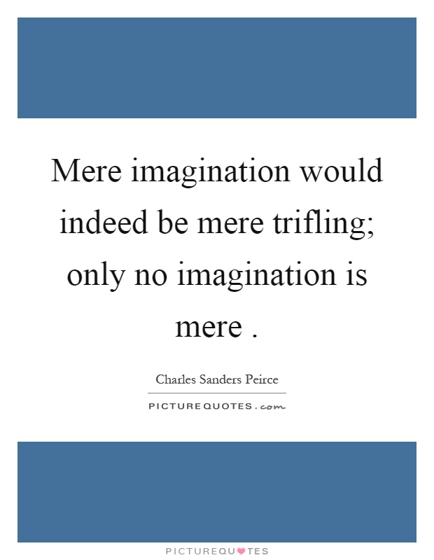 Mere imagination would indeed be mere trifling; only no imagination is mere Picture Quote #1