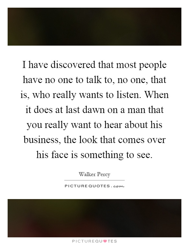 I have discovered that most people have no one to talk to, no one, that is, who really wants to listen. When it does at last dawn on a man that you really want to hear about his business, the look that comes over his face is something to see Picture Quote #1