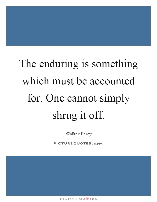 The enduring is something which must be accounted for. One cannot simply shrug it off Picture Quote #1