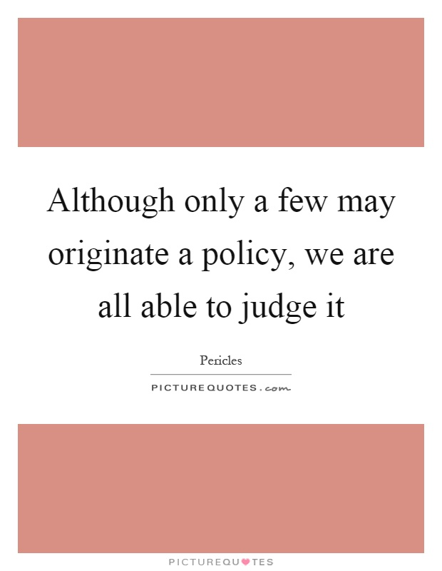 Although only a few may originate a policy, we are all able to judge it Picture Quote #1