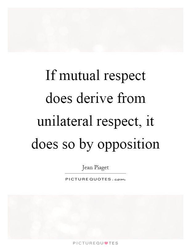 If mutual respect does derive from unilateral respect, it does so by opposition Picture Quote #1