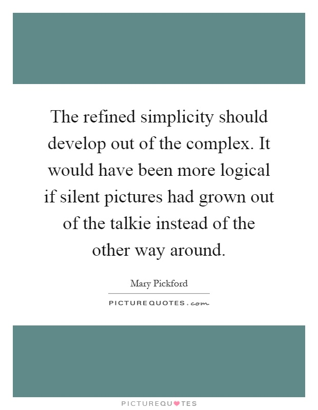 The refined simplicity should develop out of the complex. It would have been more logical if silent pictures had grown out of the talkie instead of the other way around Picture Quote #1