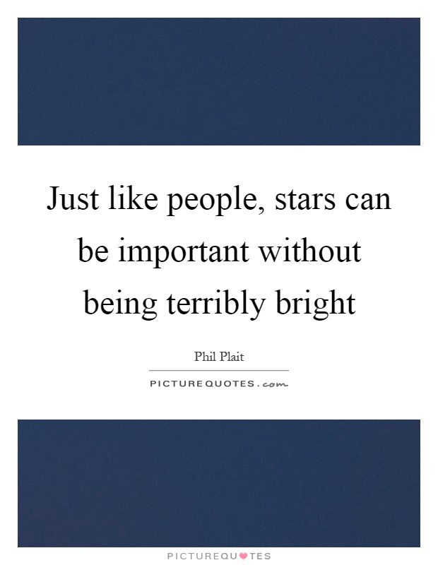 Just like people, stars can be important without being terribly bright Picture Quote #1