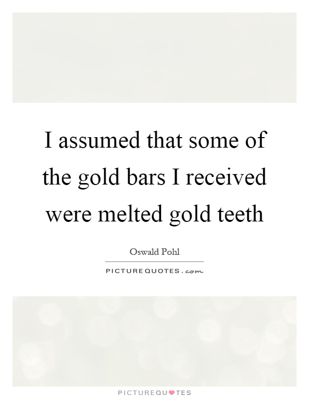 I assumed that some of the gold bars I received were melted gold teeth Picture Quote #1