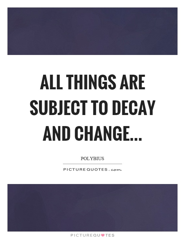 All things are subject to decay and change Picture Quote #1
