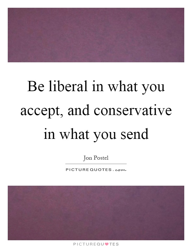 Be liberal in what you accept, and conservative in what you send Picture Quote #1