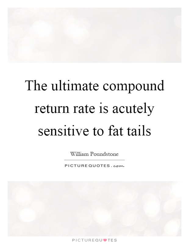 The ultimate compound return rate is acutely sensitive to fat tails Picture Quote #1