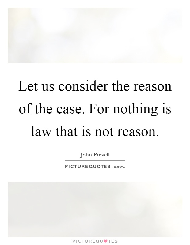 Let us consider the reason of the case. For nothing is law that is not reason Picture Quote #1