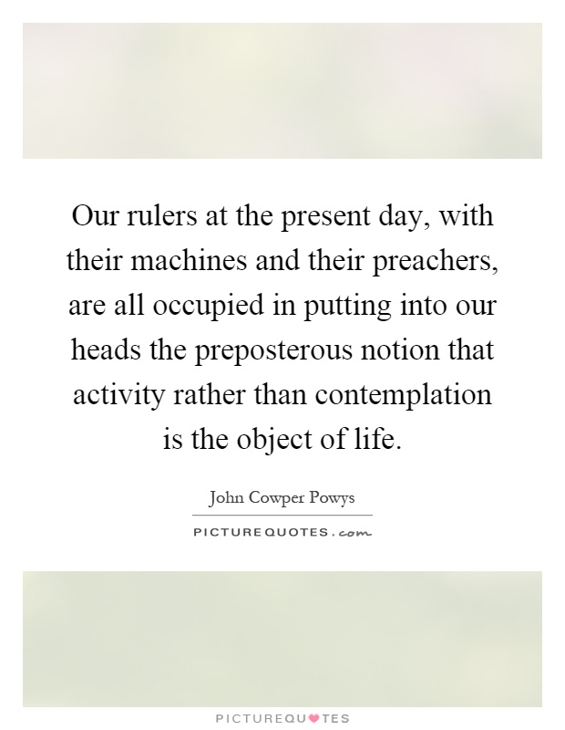 Our rulers at the present day, with their machines and their preachers, are all occupied in putting into our heads the preposterous notion that activity rather than contemplation is the object of life Picture Quote #1