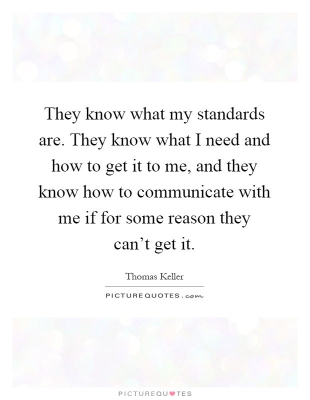 They know what my standards are. They know what I need and how to get it to me, and they know how to communicate with me if for some reason they can't get it Picture Quote #1