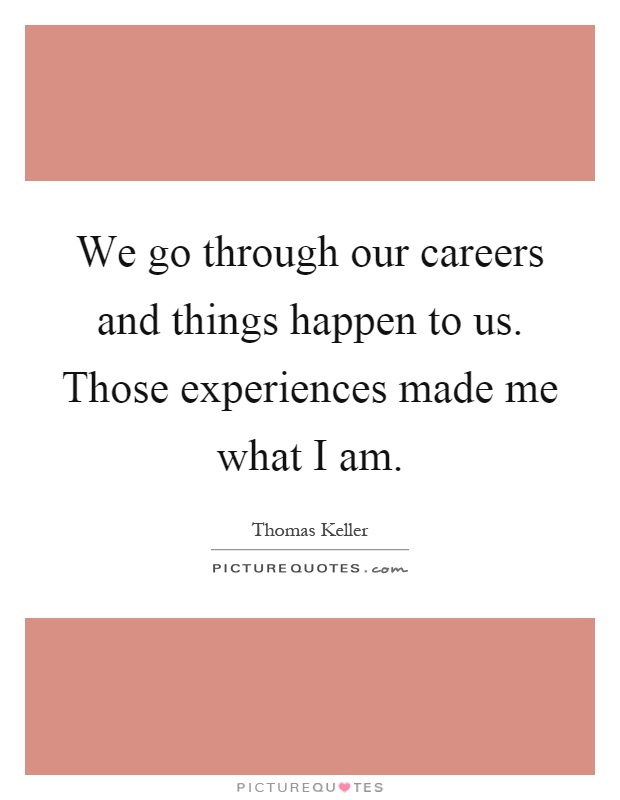 We go through our careers and things happen to us. Those experiences made me what I am Picture Quote #1